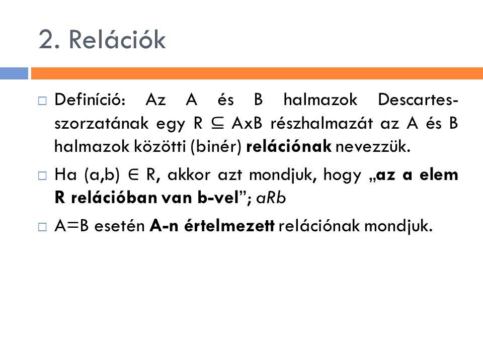 2. Relációk Definíció: Az A és B halmazok Descartes- szorzatának egy R ⊆ AxB részhalmazát az A és B halmazok közötti (binér) relációnak nevezzük.
