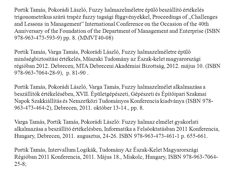 "Portik Tamás, Pokorádi László, Fuzzy halmazelméletre épülő beszállító értékelés trigonometrikus szárú trapéz fuzzy tagsági függvényekkel, Proceedings of ""Challenges and Lessons in Management International Conference on the Occasion of the 40th Anniversary of the Foundation of the Department of Management and Enterprise (ISBN 978-963-473-593-9) pp. 8. (MMVT40-08)"