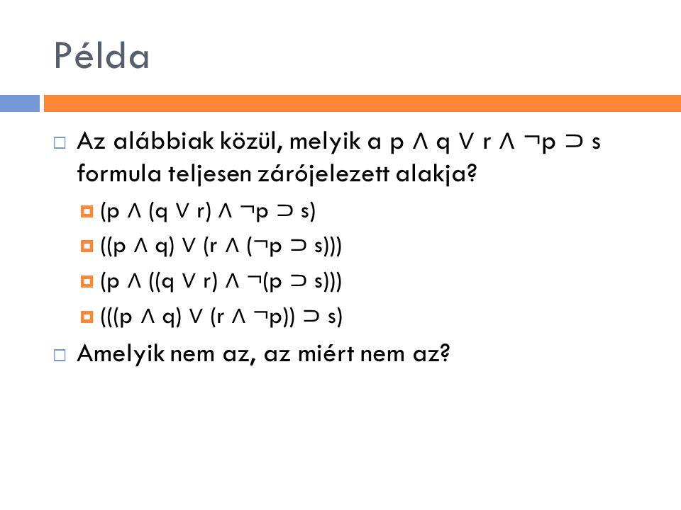 Példa Az alábbiak közül, melyik a p ∧ q ∨ r ∧ ¬p ⊃ s formula teljesen zárójelezett alakja (p ∧ (q ∨ r) ∧ ¬p ⊃ s)