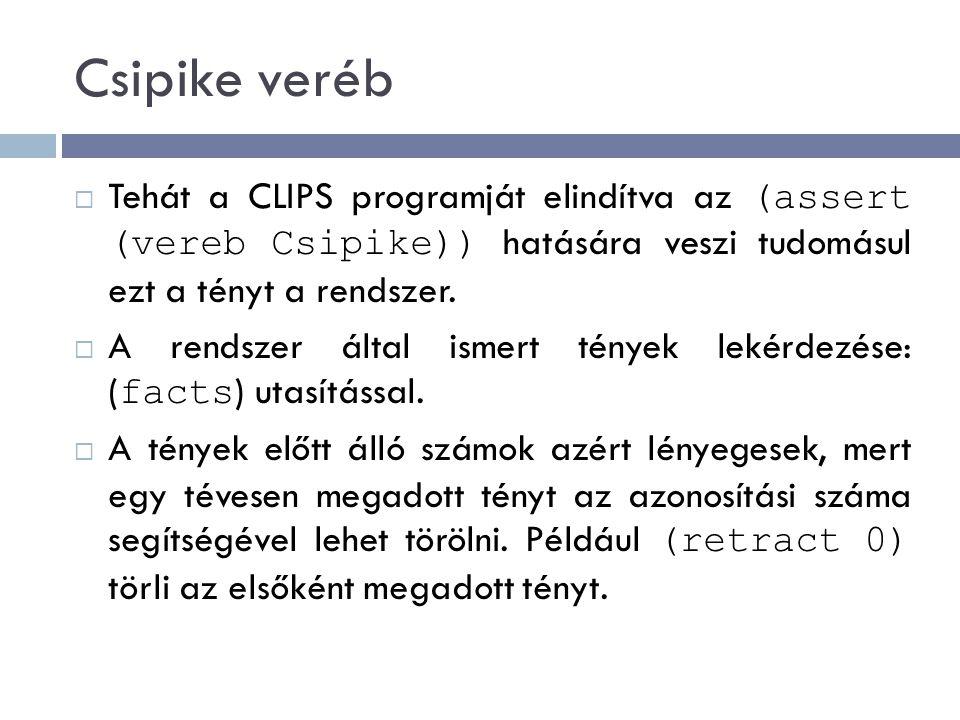 Csipike veréb Tehát a CLIPS programját elindítva az (assert (vereb Csipike)) hatására veszi tudomásul ezt a tényt a rendszer.