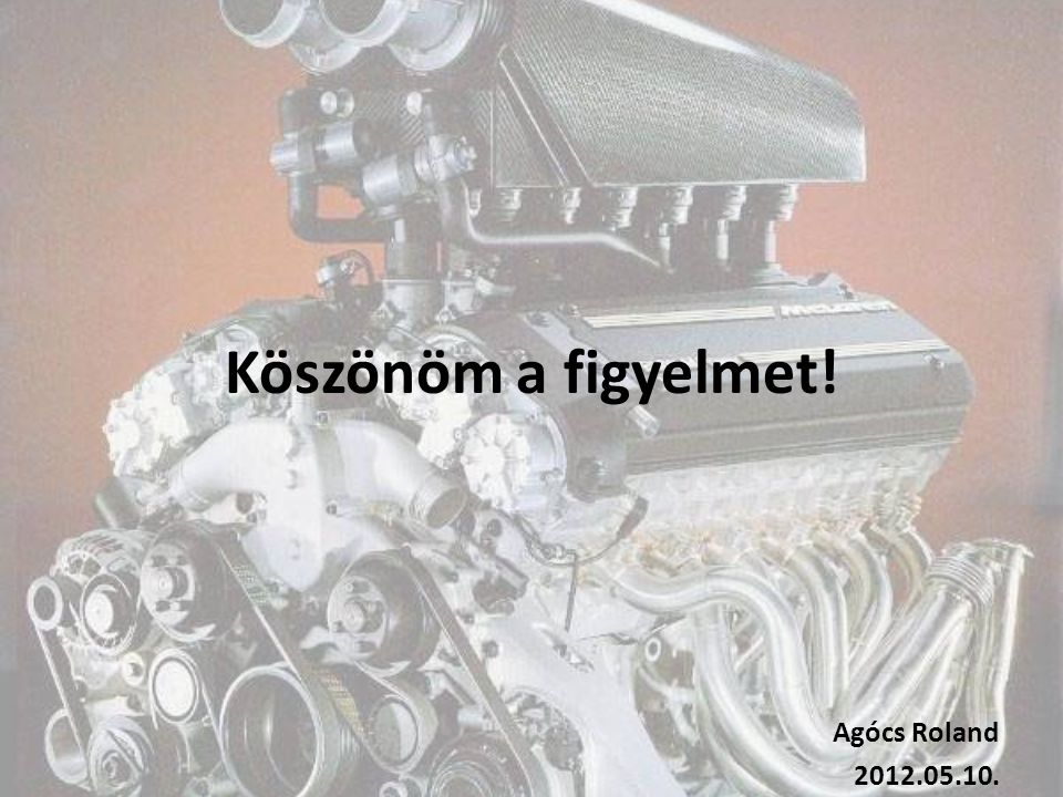 Köszönöm a figyelmet! Agócs Roland 2012.05.10.
