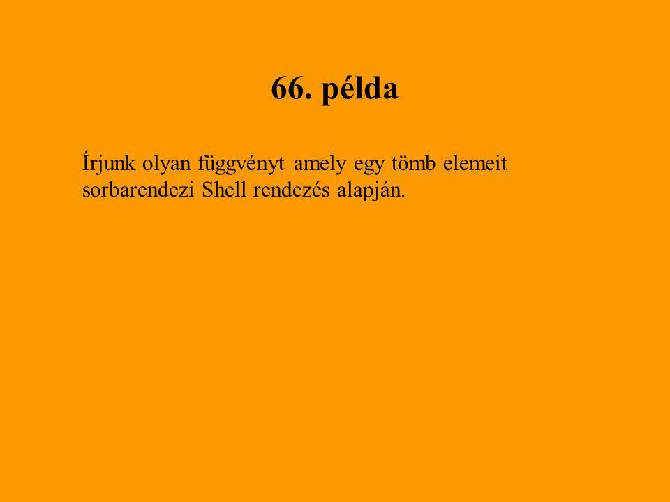 66. példa Írjunk olyan függvényt amely egy tömb elemeit sorbarendezi Shell rendezés alapján.