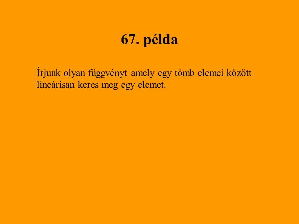 67. példa Írjunk olyan függvényt amely egy tömb elemei között lineárisan keres meg egy elemet.