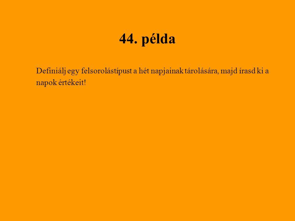 44. példa Definiálj egy felsorolástípust a hét napjainak tárolására, majd írasd ki a.