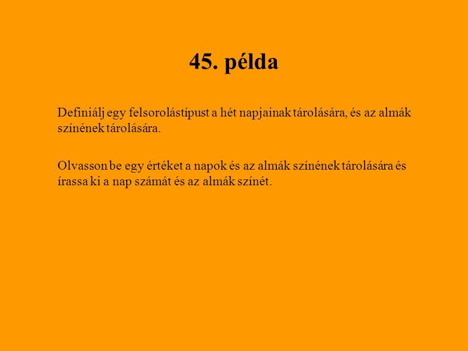 45. példa Definiálj egy felsorolástípust a hét napjainak tárolására, és az almák színének tárolására.