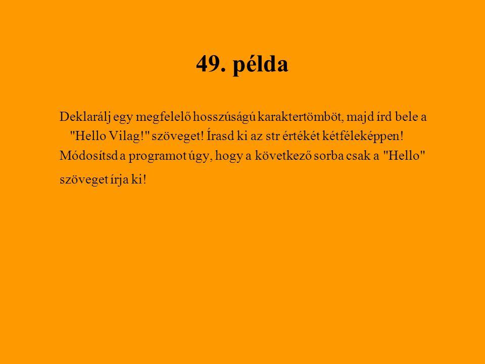 49. példa Deklarálj egy megfelelő hosszúságú karaktertömböt, majd írd bele a. Hello Vilag! szöveget! Írasd ki az str értékét kétféleképpen!