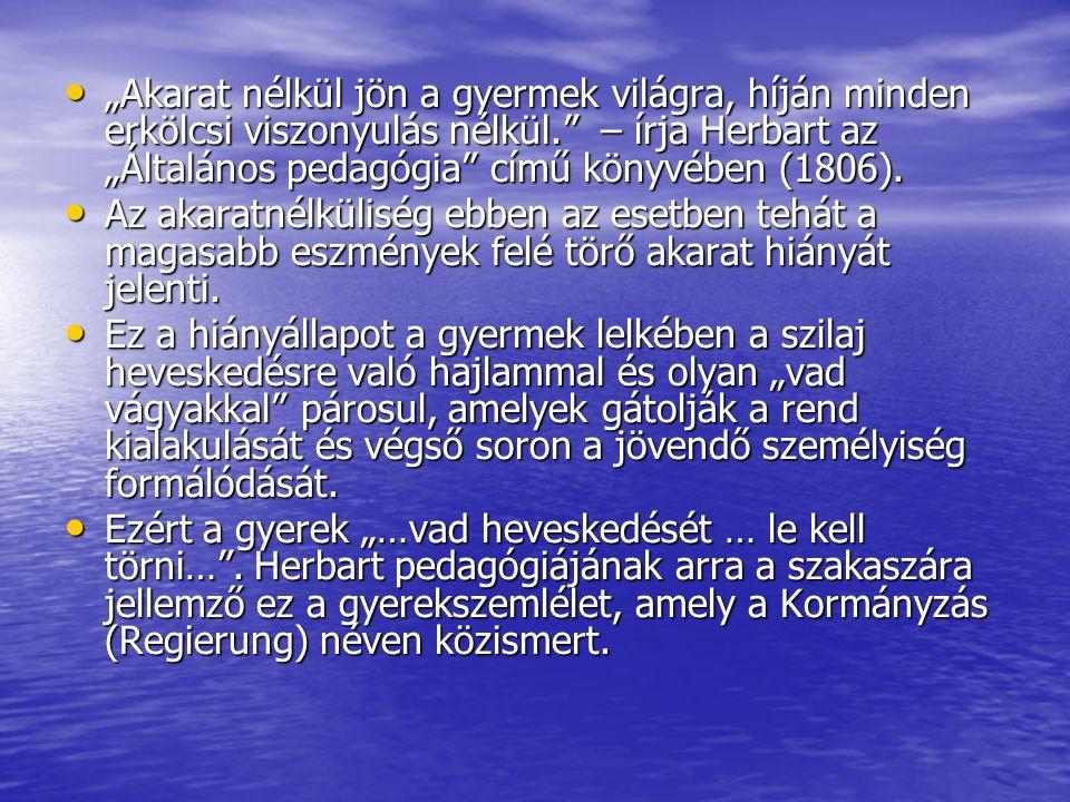 """""""Akarat nélkül jön a gyermek világra, híján minden erkölcsi viszonyulás nélkül. – írja Herbart az """"Általános pedagógia című könyvében (1806)."""