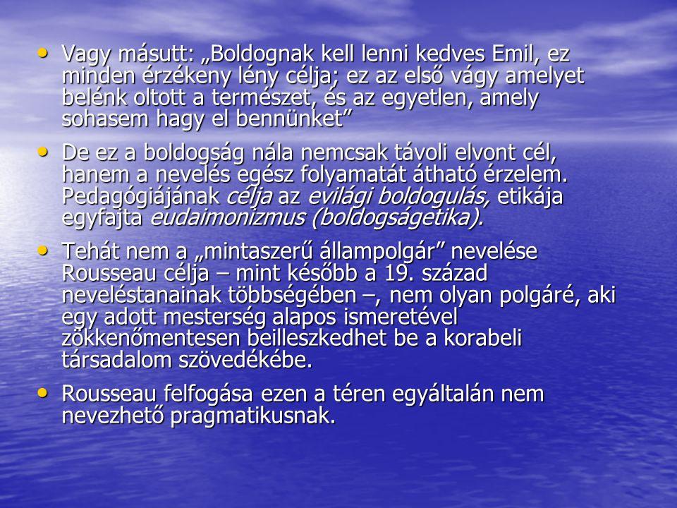 """Vagy másutt: """"Boldognak kell lenni kedves Emil, ez minden érzékeny lény célja; ez az első vágy amelyet belénk oltott a természet, és az egyetlen, amely sohasem hagy el bennünket"""