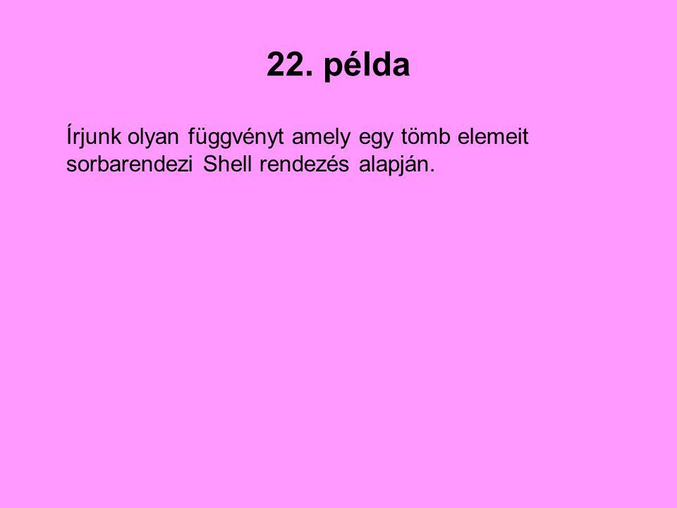 22. példa Írjunk olyan függvényt amely egy tömb elemeit sorbarendezi Shell rendezés alapján.