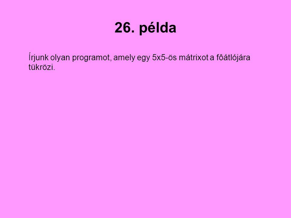 26. példa Írjunk olyan programot, amely egy 5x5-ös mátrixot a fôátlójára tükrözi.