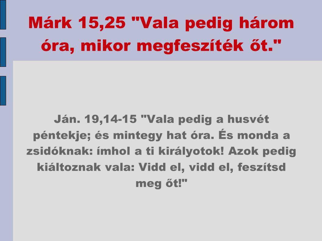 Márk 15,25 Vala pedig három óra, mikor megfeszíték őt.