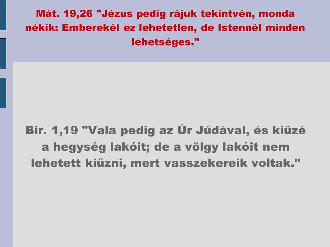 Mát. 19,26 Jézus pedig rájuk tekintvén, monda nékik: Emberekél ez lehetetlen, de Istennél minden lehetséges.