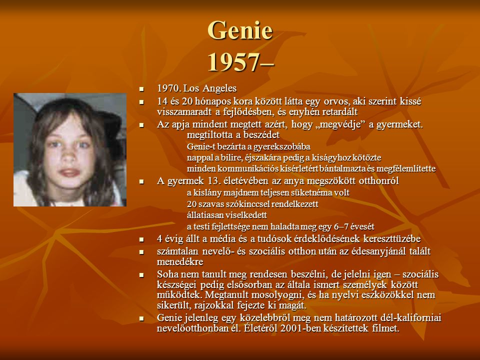 Genie 1957– 1970. Los Angeles. 14 és 20 hónapos kora között látta egy orvos, aki szerint kissé visszamaradt a fejlődésben, és enyhén retardált.
