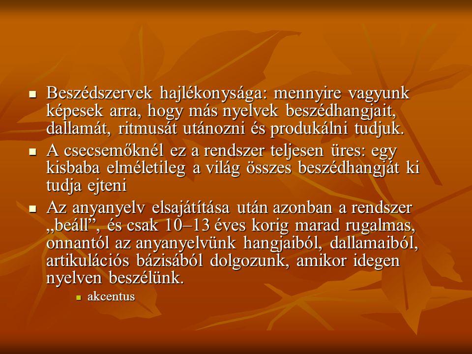Beszédszervek hajlékonysága: mennyire vagyunk képesek arra, hogy más nyelvek beszédhangjait, dallamát, ritmusát utánozni és produkálni tudjuk.