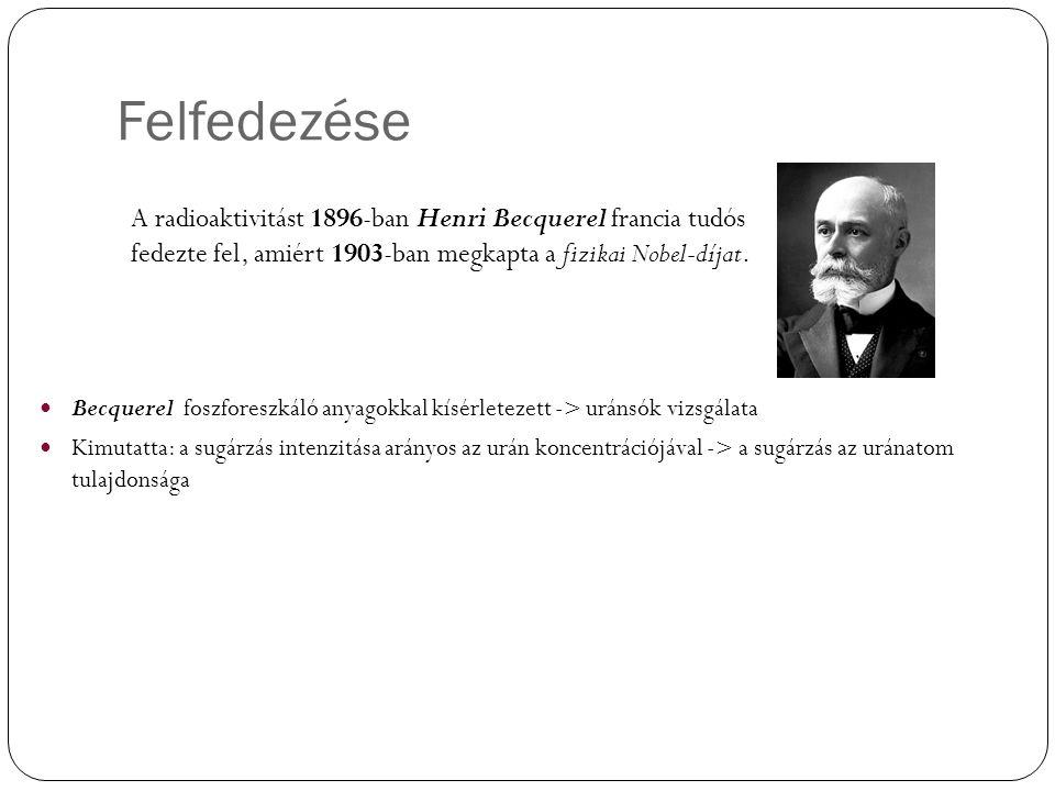Felfedezése A radioaktivitást 1896-ban Henri Becquerel francia tudós fedezte fel, amiért 1903-ban megkapta a fizikai Nobel-díjat.