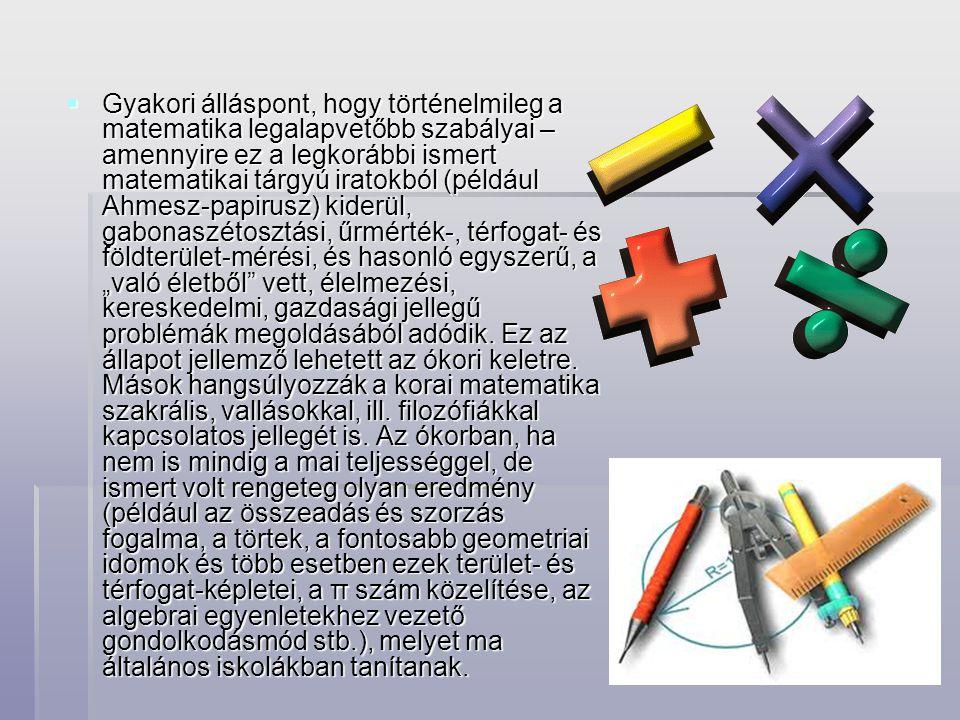"""Gyakori álláspont, hogy történelmileg a matematika legalapvetőbb szabályai – amennyire ez a legkorábbi ismert matematikai tárgyú iratokból (például Ahmesz-papirusz) kiderül, gabonaszétosztási, űrmérték-, térfogat- és földterület-mérési, és hasonló egyszerű, a """"való életből vett, élelmezési, kereskedelmi, gazdasági jellegű problémák megoldásából adódik."""