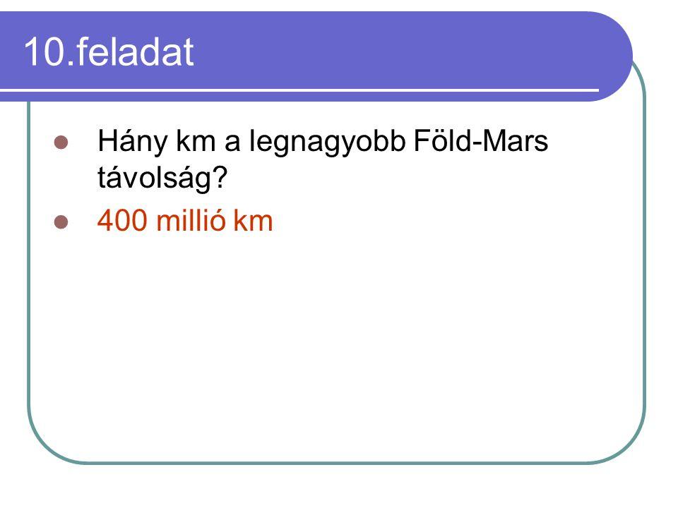 10.feladat Hány km a legnagyobb Föld-Mars távolság 400 millió km