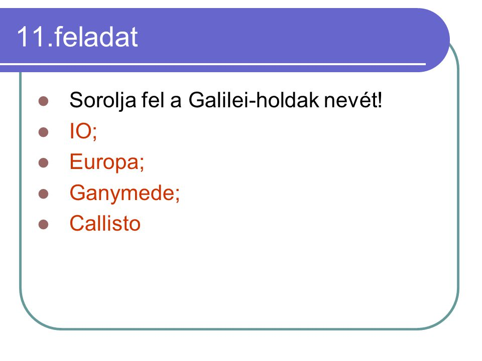 11.feladat Sorolja fel a Galilei-holdak nevét! IO; Europa; Ganymede;