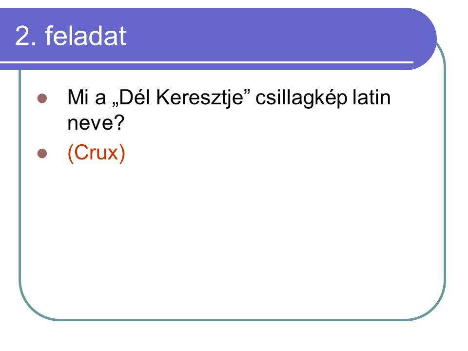 """2. feladat Mi a """"Dél Keresztje csillagkép latin neve (Crux)"""