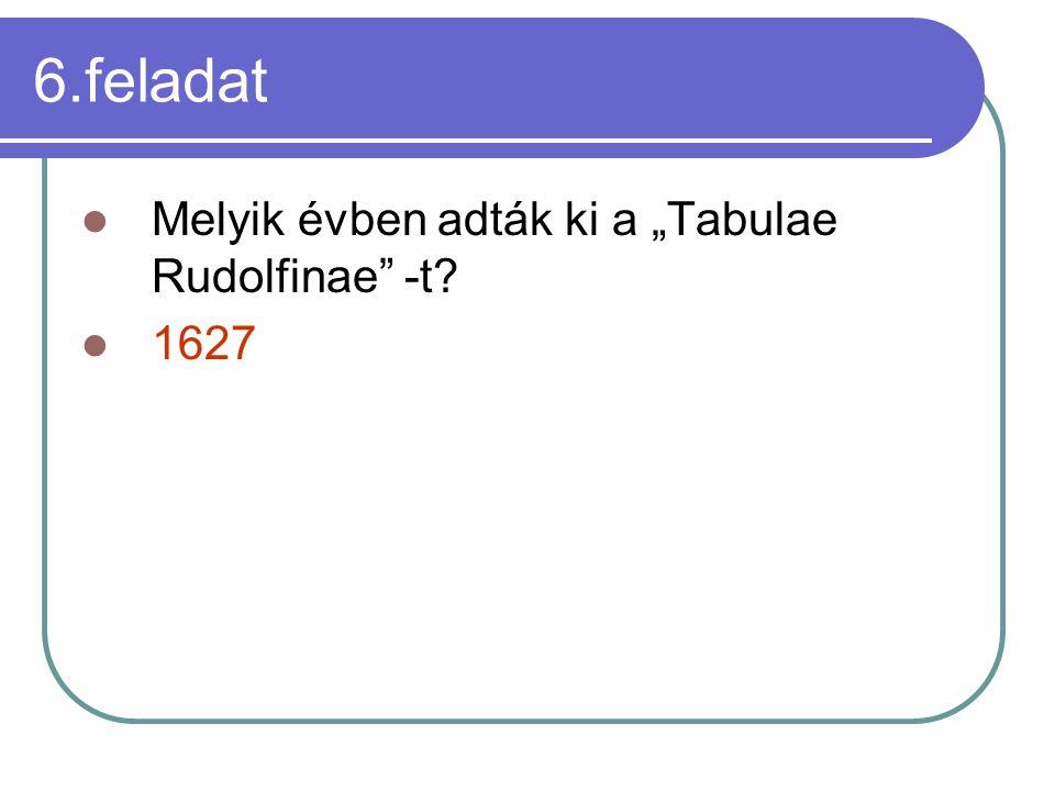 """6.feladat Melyik évben adták ki a """"Tabulae Rudolfinae -t 1627"""