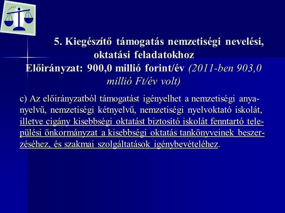 5. Kiegészítő támogatás nemzetiségi nevelési, oktatási feladatokhoz Előirányzat: 900,0 millió forint/év (2011-ben 903,0 millió Ft/év volt)