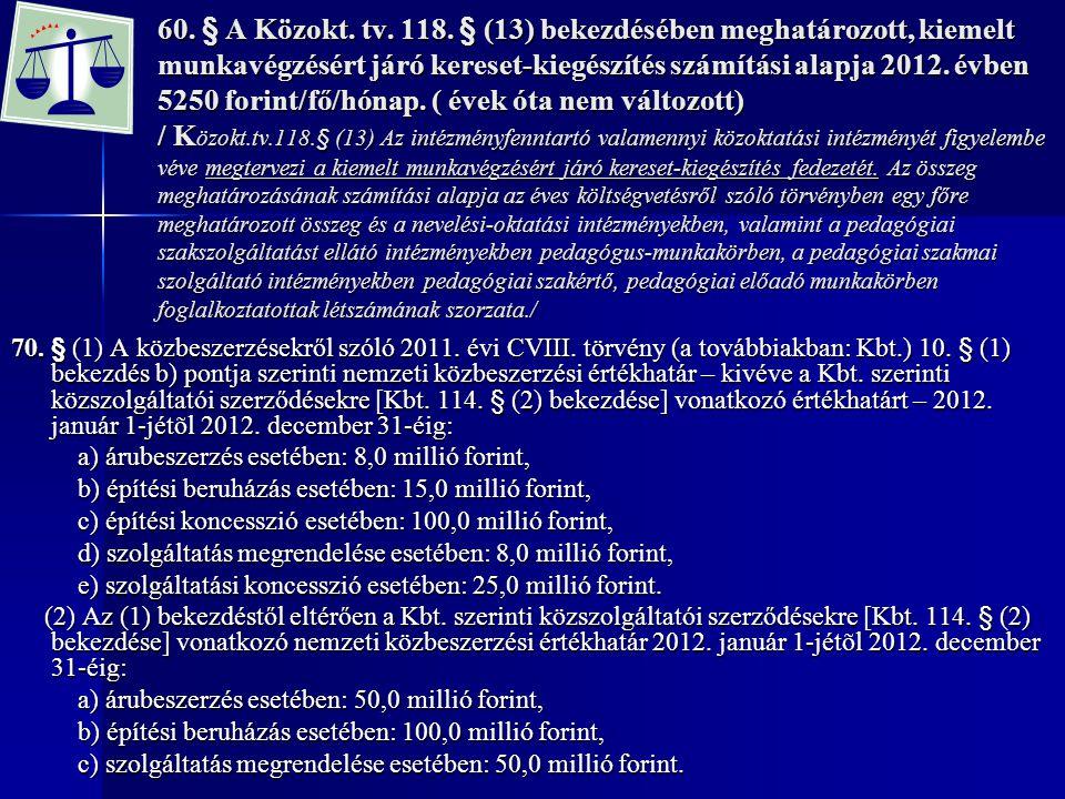 60. § A Közokt. tv. 118. § (13) bekezdésében meghatározott, kiemelt munkavégzésért járó kereset-kiegészítés számítási alapja 2012. évben 5250 forint/fő/hónap. ( évek óta nem változott) / Közokt.tv.118.§ (13) Az intézményfenntartó valamennyi közoktatási intézményét figyelembe véve megtervezi a kiemelt munkavégzésért járó kereset-kiegészítés fedezetét. Az összeg meghatározásának számítási alapja az éves költségvetésről szóló törvényben egy főre meghatározott összeg és a nevelési-oktatási intézményekben, valamint a pedagógiai szakszolgáltatást ellátó intézményekben pedagógus-munkakörben, a pedagógiai szakmai szolgáltató intézményekben pedagógiai szakértő, pedagógiai előadó munkakörben foglalkoztatottak létszámának szorzata./