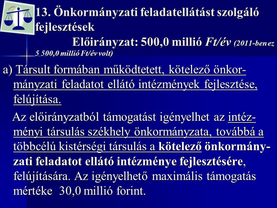 13. Önkormányzati feladatellátást szolgáló fejlesztések Előirányzat: 500,0 millió Ft/év (2011-ben ez 5 500,0 millió Ft/év volt)