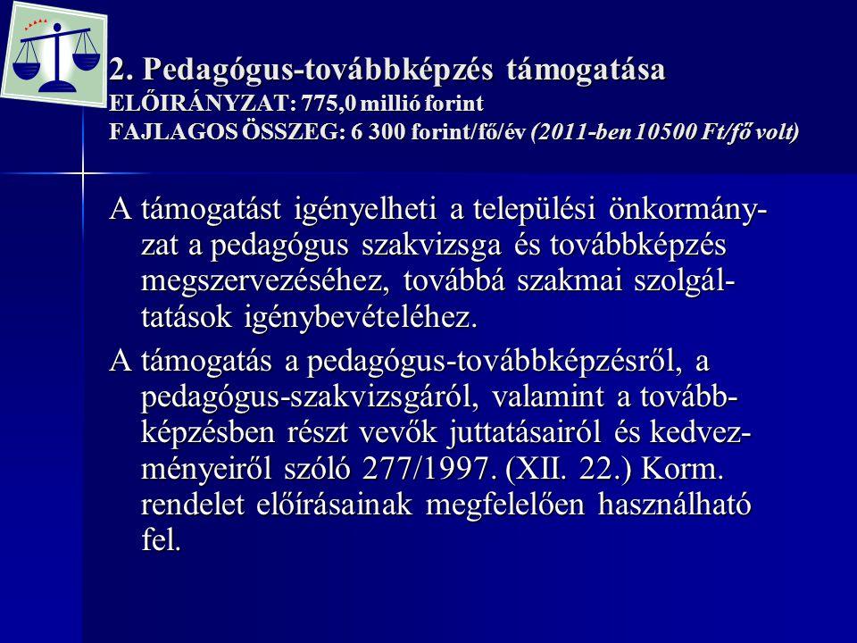 2. Pedagógus-továbbképzés támogatása ELŐIRÁNYZAT: 775,0 millió forint FAJLAGOS ÖSSZEG: 6 300 forint/fő/év (2011-ben 10500 Ft/fő volt)