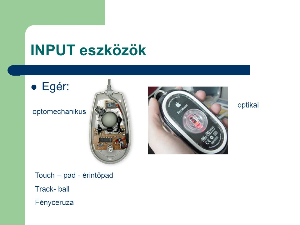 INPUT eszközök Egér: optikai optomechanikus Touch – pad - érintőpad
