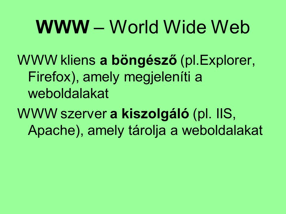 WWW – World Wide Web WWW kliens a böngésző (pl.Explorer, Firefox), amely megjeleníti a weboldalakat.