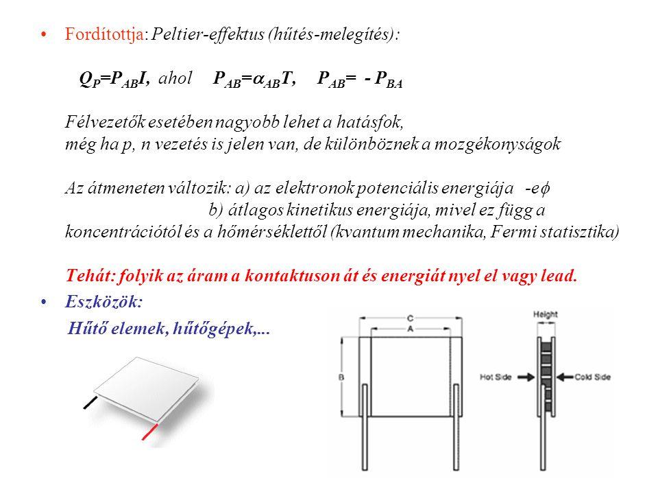 Fordítottja: Peltier-effektus (hűtés-melegítés): QP=PABI, ahol PAB=ABT, PAB= - PBA Félvezetők esetében nagyobb lehet a hatásfok, még ha p, n vezetés is jelen van, de különböznek a mozgékonyságok Az átmeneten változik: a) az elektronok potenciális energiája -e b) átlagos kinetikus energiája, mivel ez függ a koncentrációtól és a hőmérséklettől (kvantum mechanika, Fermi statisztika) Tehát: folyik az áram a kontaktuson át és energiát nyel el vagy lead.