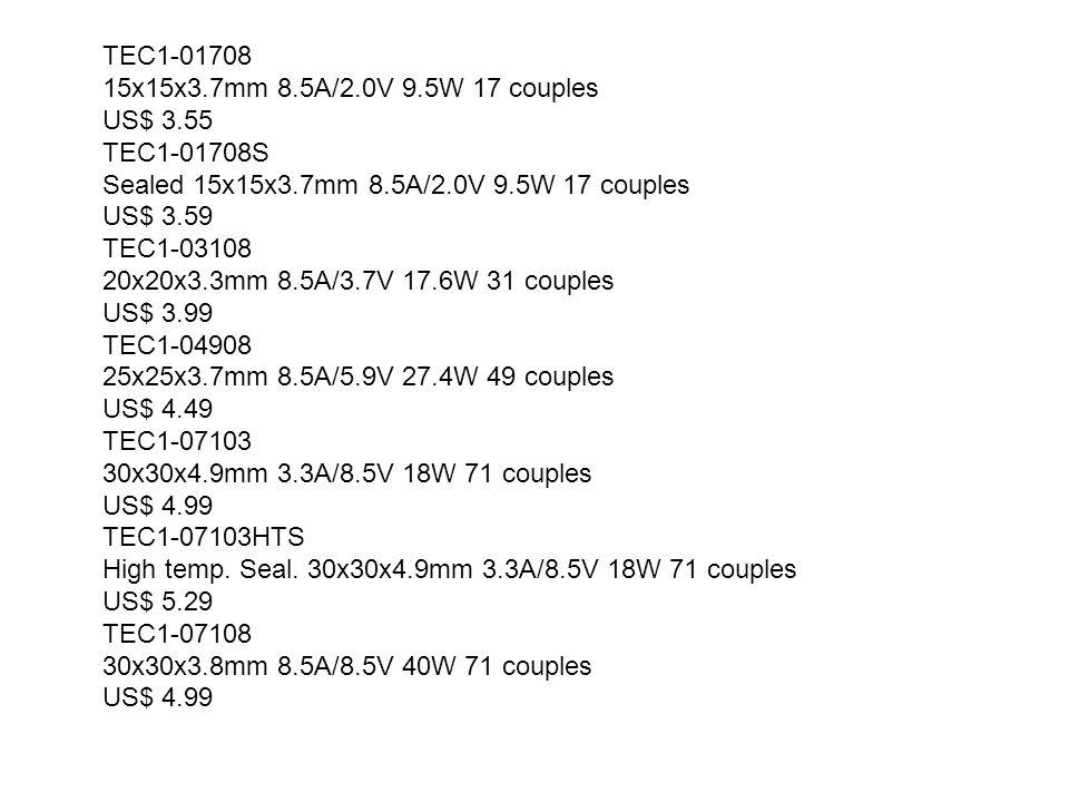 TEC1-01708 15x15x3.7mm 8.5A/2.0V 9.5W 17 couples. US$ 3.55. TEC1-01708S. Sealed 15x15x3.7mm 8.5A/2.0V 9.5W 17 couples.