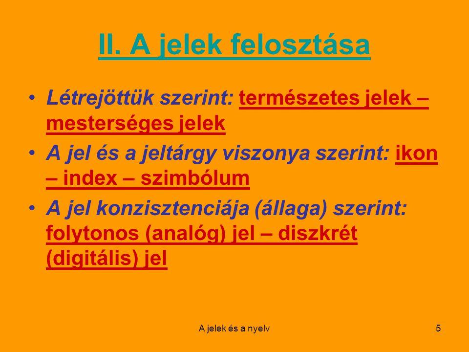 II. A jelek felosztása Létrejöttük szerint: természetes jelek – mesterséges jelek. A jel és a jeltárgy viszonya szerint: ikon – index – szimbólum.