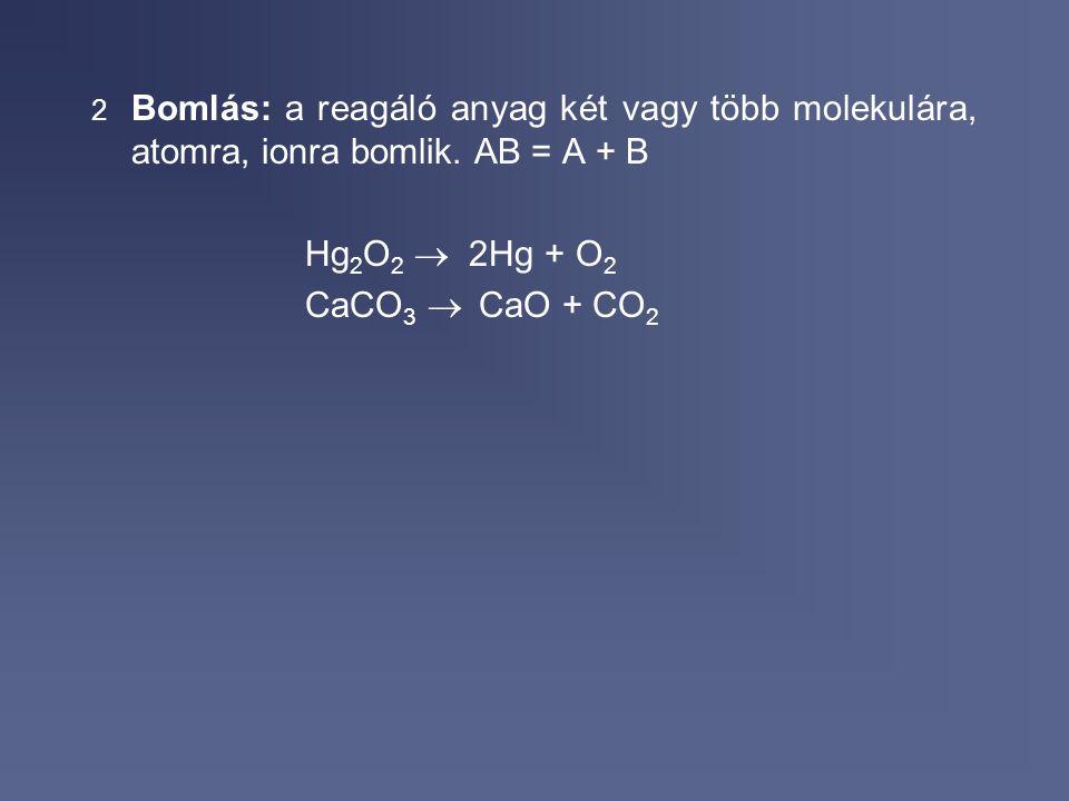 Bomlás: a reagáló anyag két vagy több molekulára, atomra, ionra bomlik
