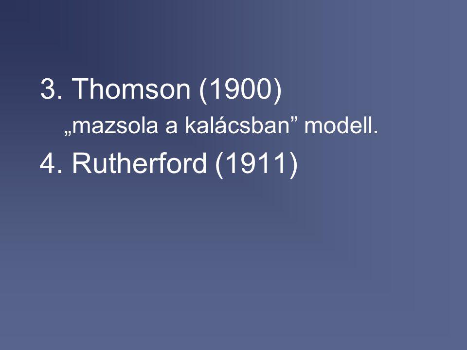 """3. Thomson (1900) """"mazsola a kalácsban modell. 4. Rutherford (1911)"""