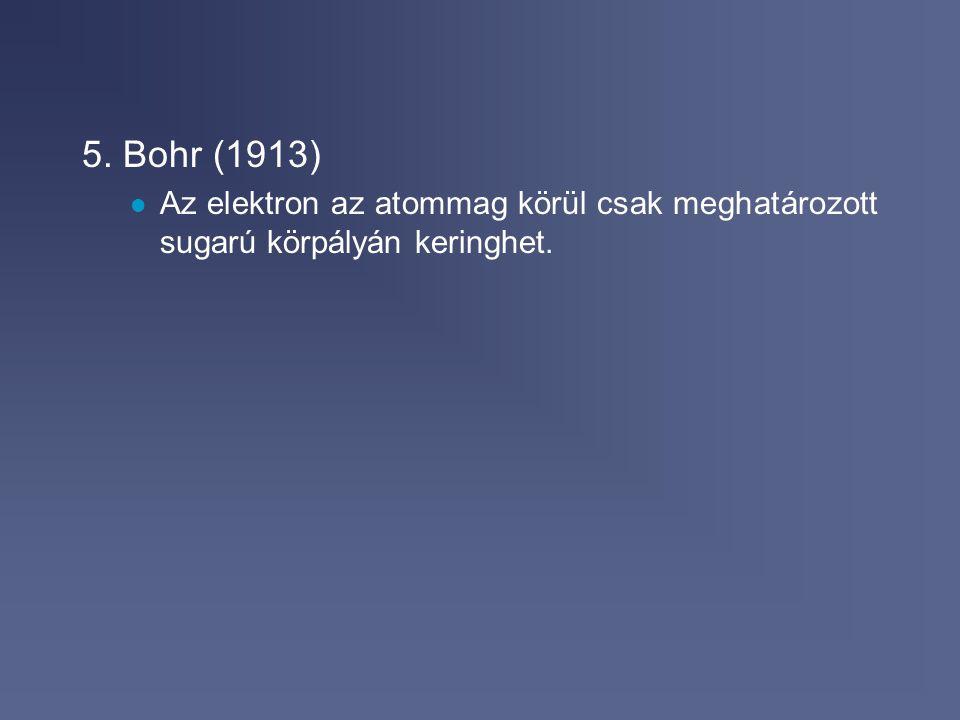 5. Bohr (1913) Az elektron az atommag körül csak meghatározott sugarú körpályán keringhet.