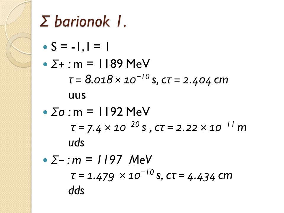 Σ barionok 1. S = -1, I = 1. Σ+ : m = 1189 MeV τ = 8.018 × 10−10 s, cτ = 2.404 cm uus.