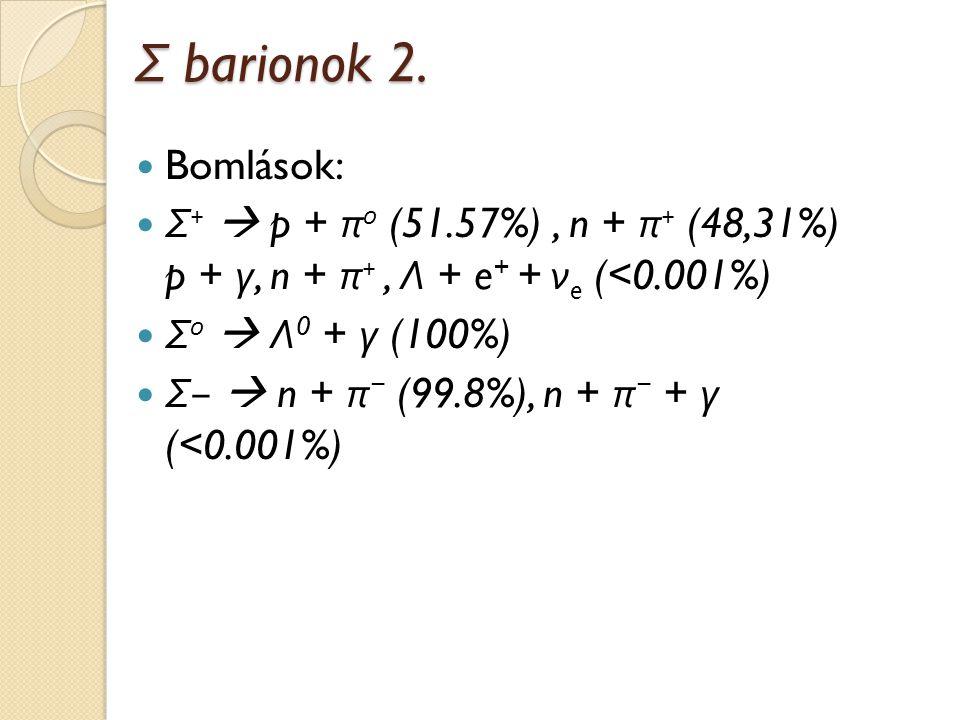 Σ barionok 2. Bomlások: Σ+  p + π0 (51.57%) , n + π+ (48,31%) p + γ, n + π+ , Λ + e+ + νe (<0.001%)