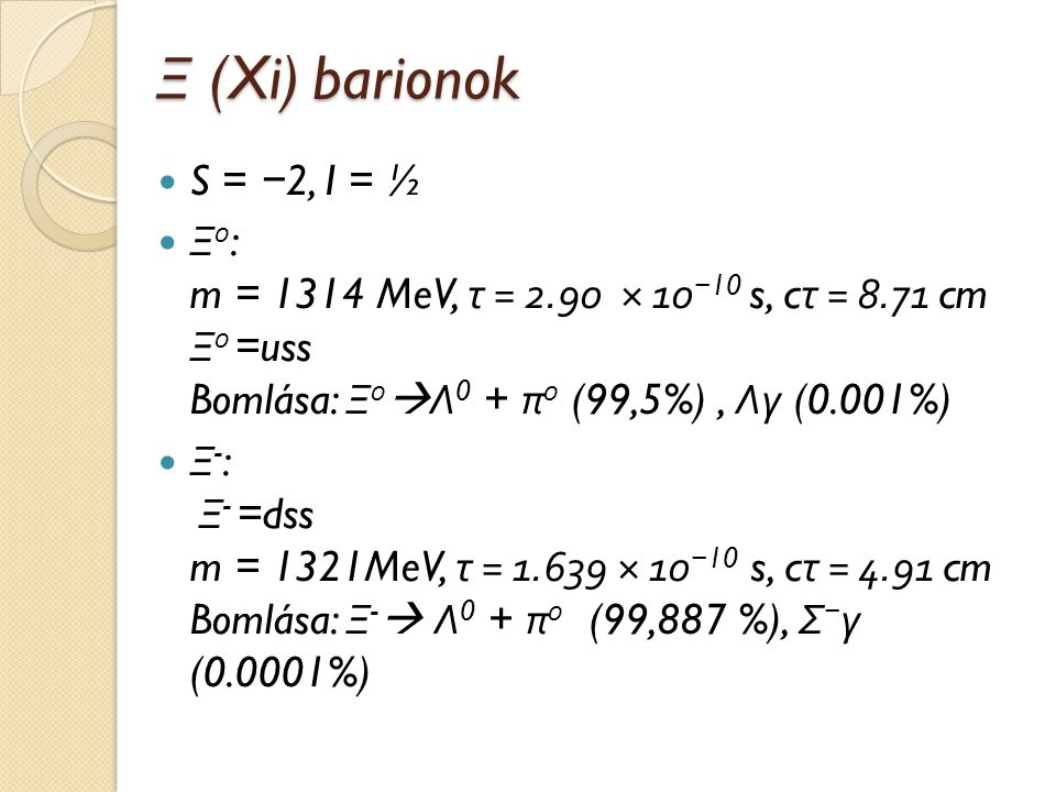 Ξ (Xi) barionok S = −2, I = ½. Ξ0: m = 1314 MeV, τ = 2.90 × 10−10 s, cτ = 8.71 cm Ξ0 =uss Bomlása: Ξ0Λ0 + π0 (99,5%) , Λγ (0.001%)