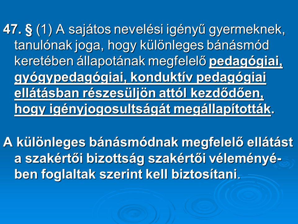 47. § (1) A sajátos nevelési igényű gyermeknek, tanulónak joga, hogy különleges bánásmód keretében állapotának megfelelő pedagógiai, gyógypedagógiai, konduktív pedagógiai ellátásban részesüljön attól kezdődően, hogy igényjogosultságát megállapították.