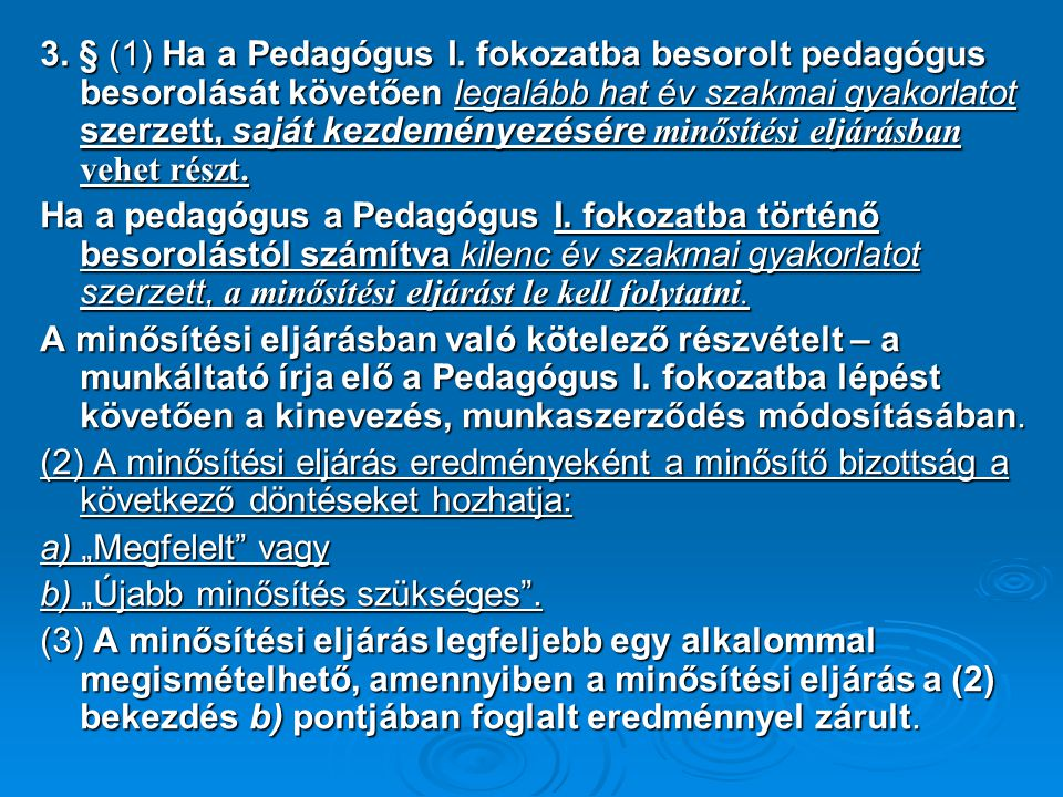 3. § (1) Ha a Pedagógus I. fokozatba besorolt pedagógus besorolását követően legalább hat év szakmai gyakorlatot szerzett, saját kezdeményezésére minősítési eljárásban vehet részt.