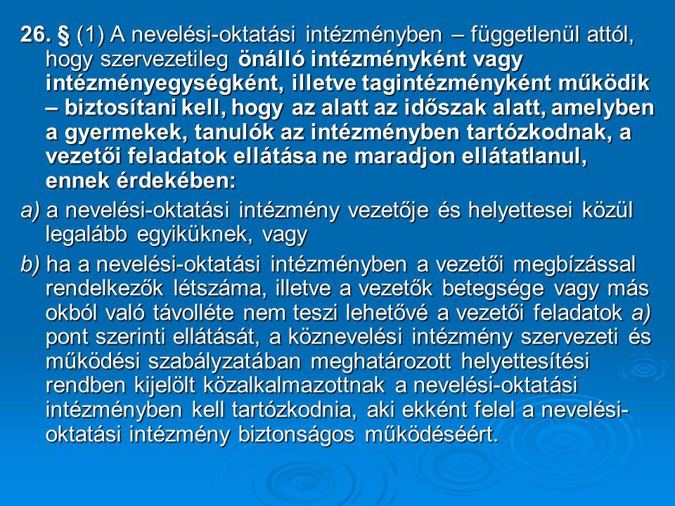 26. § (1) A nevelési-oktatási intézményben – függetlenül attól, hogy szervezetileg önálló intézményként vagy intézményegységként, illetve tagintézményként működik – biztosítani kell, hogy az alatt az időszak alatt, amelyben a gyermekek, tanulók az intézményben tartózkodnak, a vezetői feladatok ellátása ne maradjon ellátatlanul, ennek érdekében: