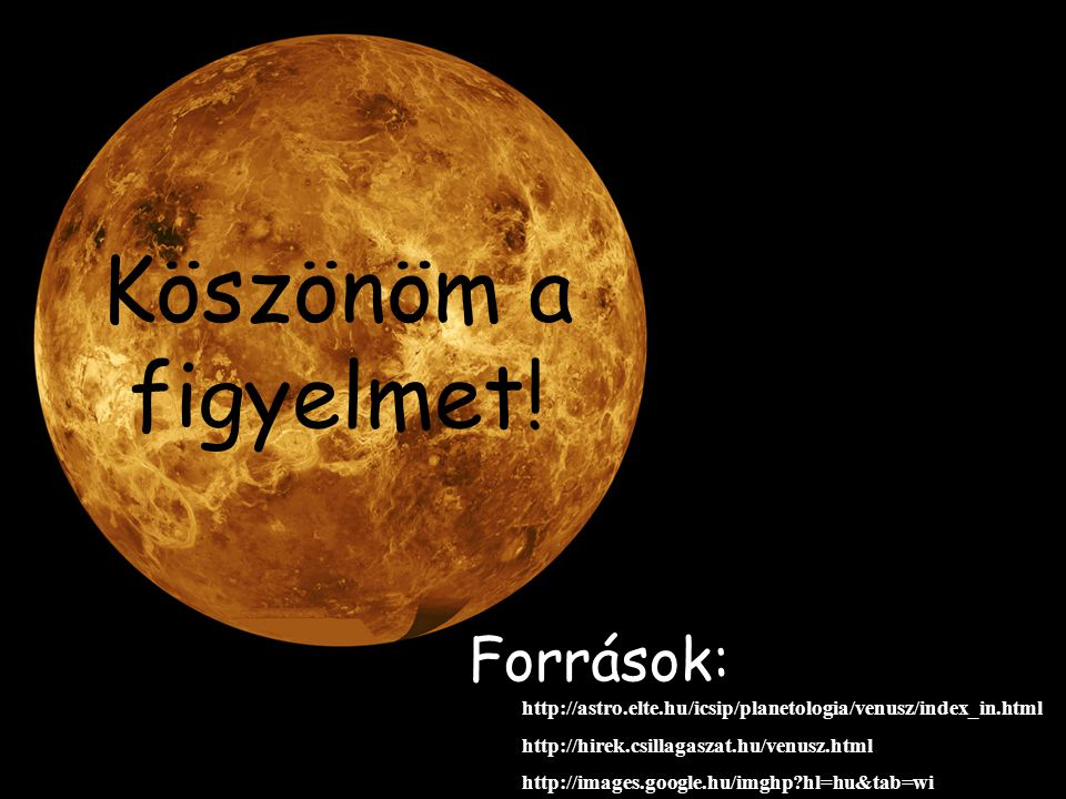 Köszönöm a figyelmet! Források: http://astro.elte.hu/icsip/planetologia/venusz/index_in.html. http://hirek.csillagaszat.hu/venusz.html.