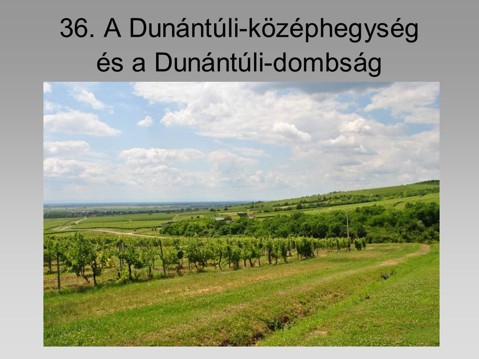 36. A Dunántúli-középhegység és a Dunántúli-dombság
