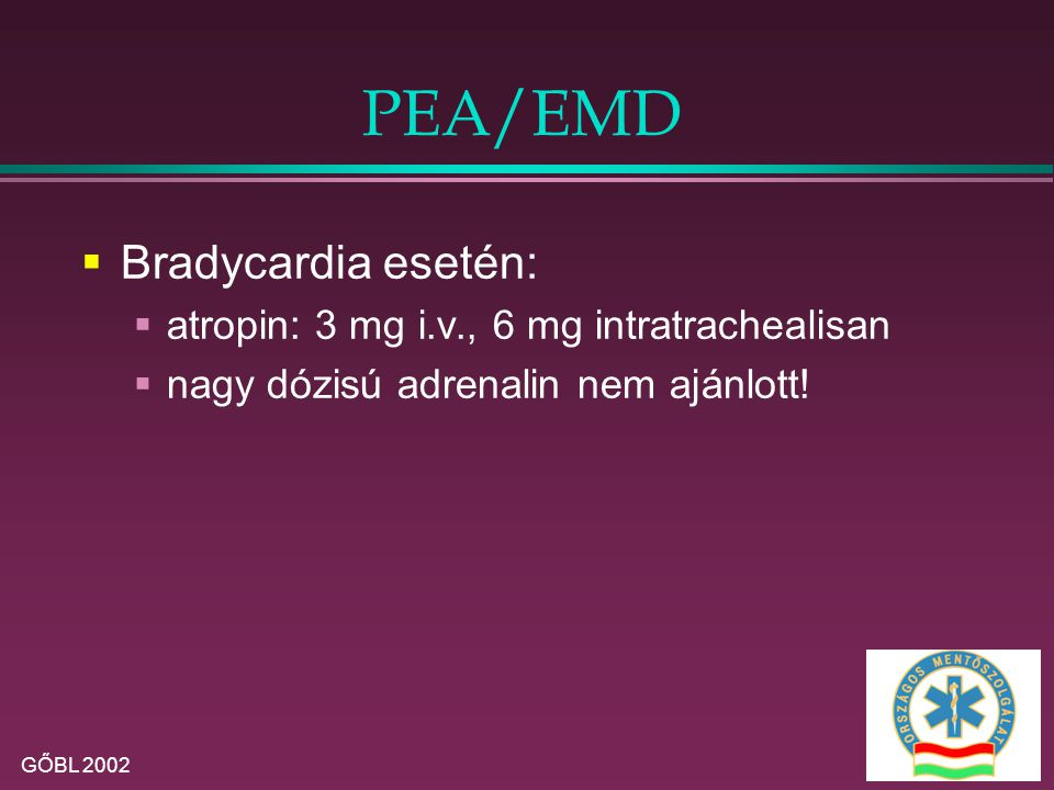 PEA/EMD Bradycardia esetén: atropin: 3 mg i.v., 6 mg intratrachealisan