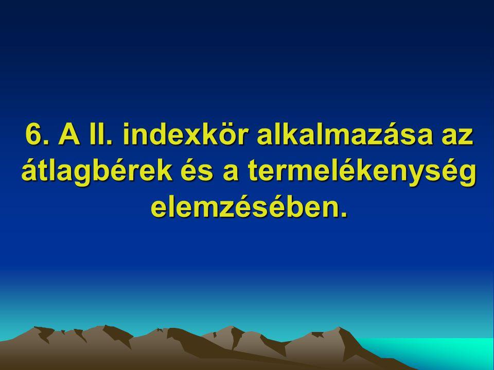 6. A II. indexkör alkalmazása az átlagbérek és a termelékenység elemzésében.