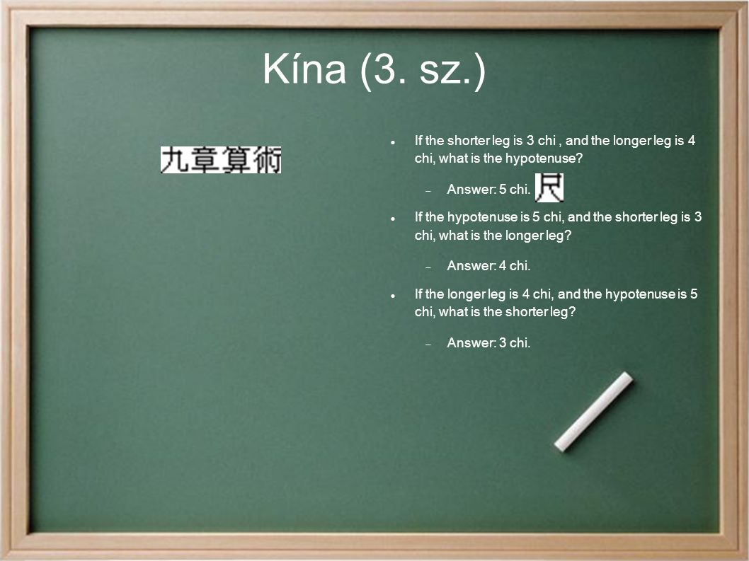 Kína (3. sz.)‏ If the shorter leg is 3 chi , and the longer leg is 4 chi, what is the hypotenuse Answer: 5 chi.