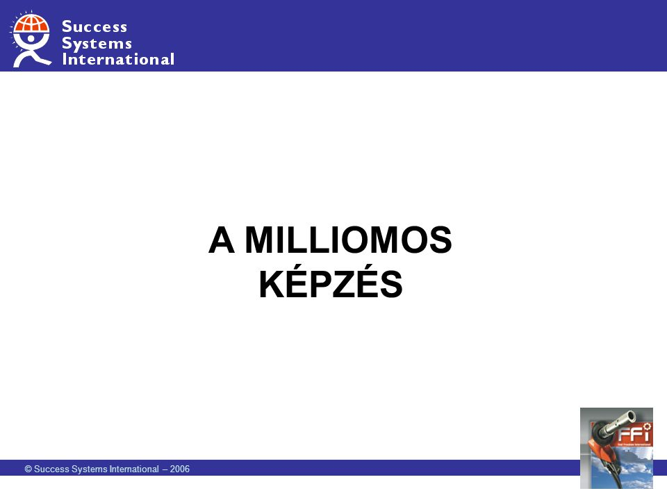 A MILLIOMOS KÉPZÉS © Success Systems International – 2006