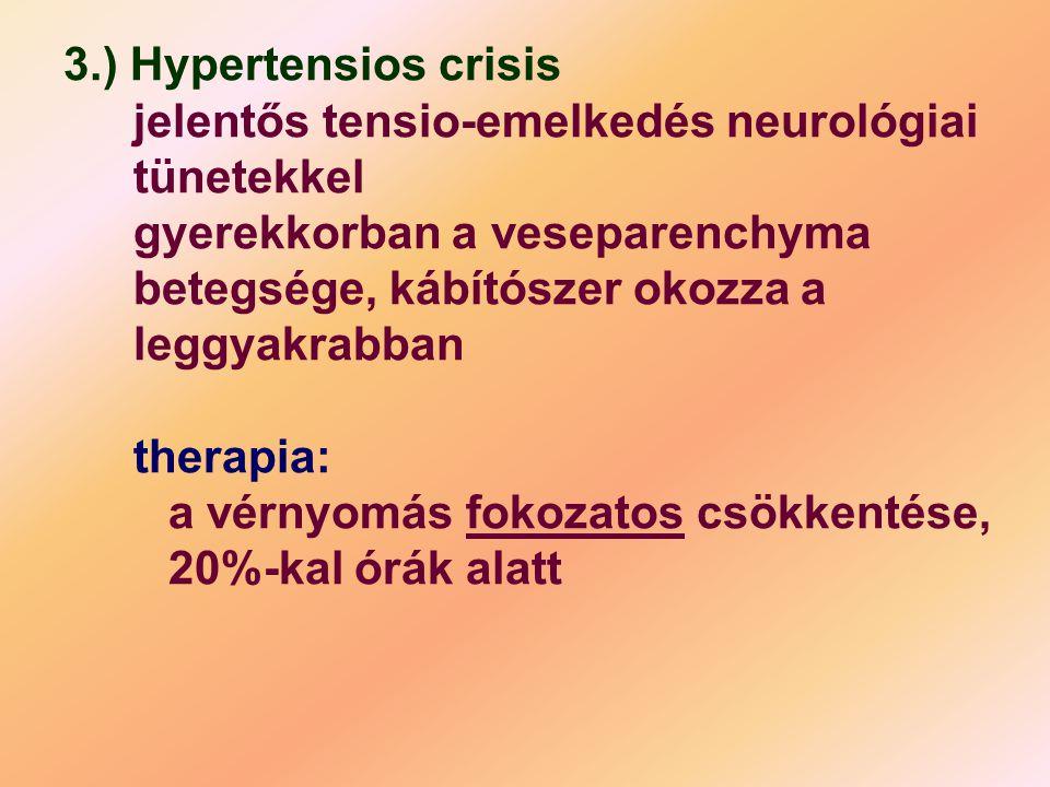 3.) Hypertensios crisis jelentős tensio-emelkedés neurológiai tünetekkel gyerekkorban a veseparenchyma betegsége, kábítószer okozza a leggyakrabban therapia: a vérnyomás fokozatos csökkentése, 20%-kal órák alatt