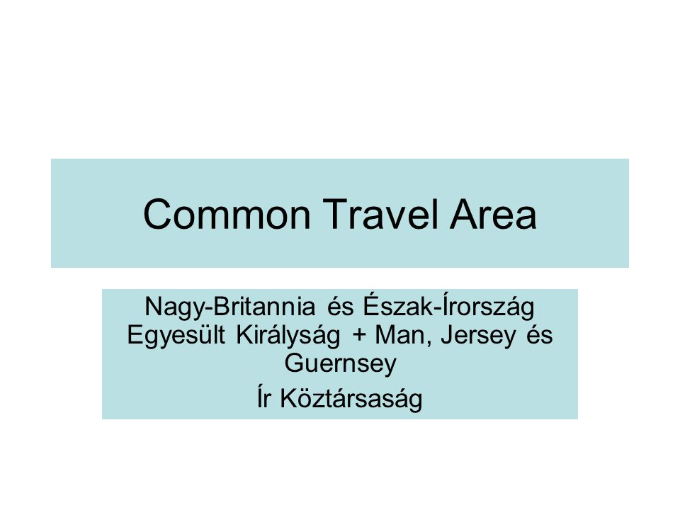 Common Travel Area Nagy-Britannia és Észak-Írország Egyesült Királyság + Man, Jersey és Guernsey.